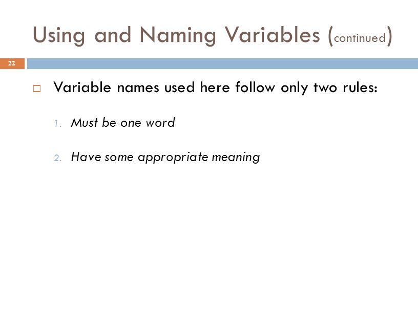 Using and Naming Variables ( continued ) 22  Variable names used here follow only two rules: 1. Must be one word 2. Have some appropriate meaning