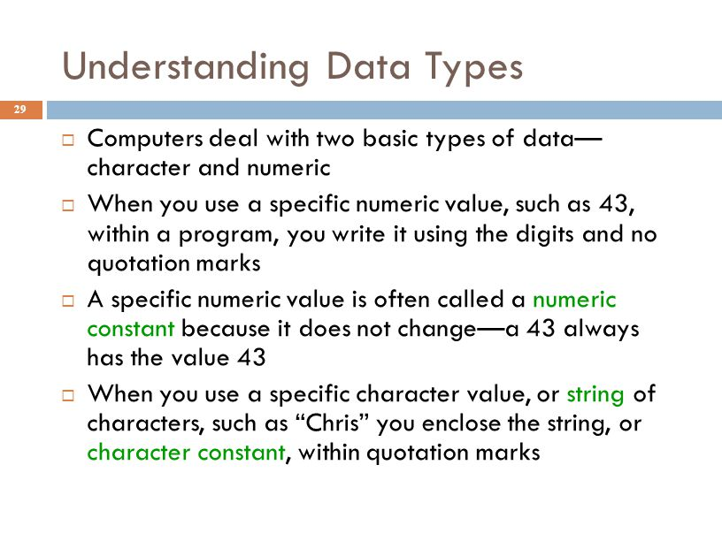 Understanding Data Types 29  Computers deal with two basic types of data— character and numeric  When you use a specific numeric value, such as 43,