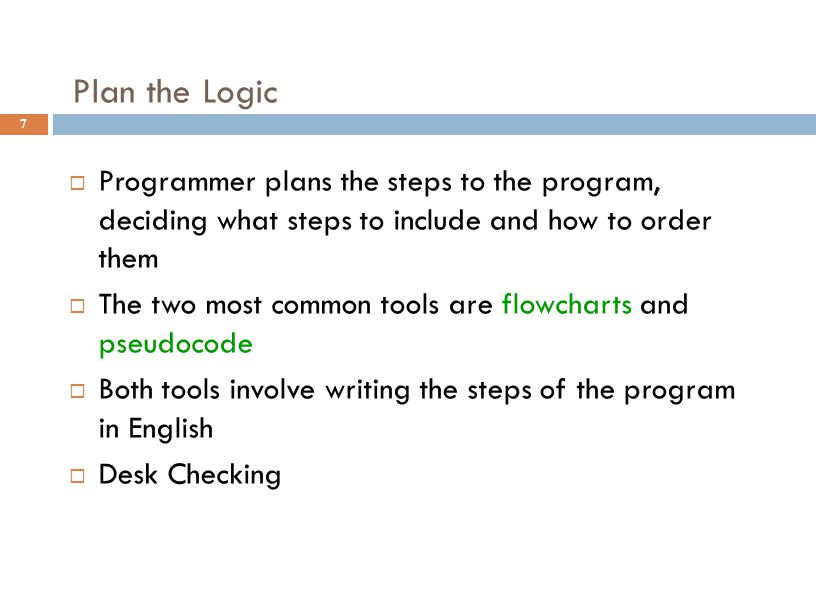 Plan the Logic 7  Programmer plans the steps to the program, deciding what steps to include and how to order them  The two most common tools are flo