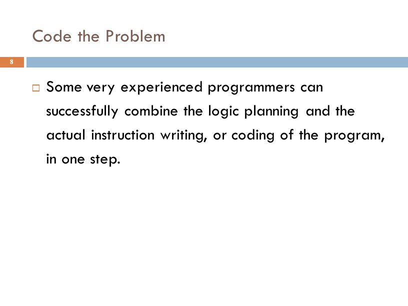 Code the Problem 8  Some very experienced programmers can successfully combine the logic planning and the actual instruction writing, or coding of th