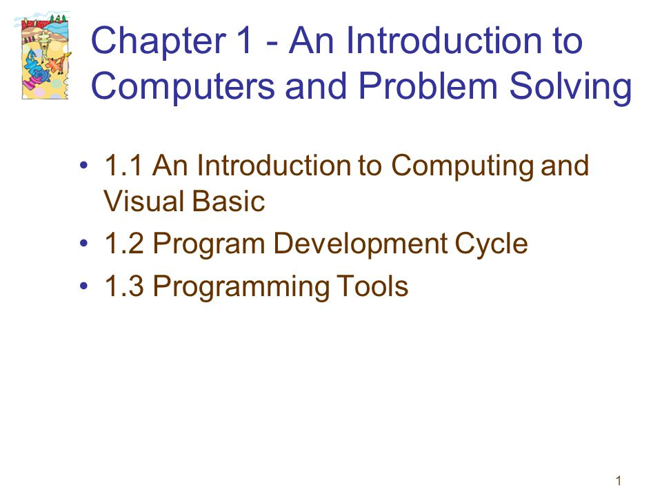 1 Chapter 1 - An Introduction to Computers and Problem Solving 1.1 An Introduction to Computing and Visual Basic 1.2 Program Development Cycle 1.3 Pro