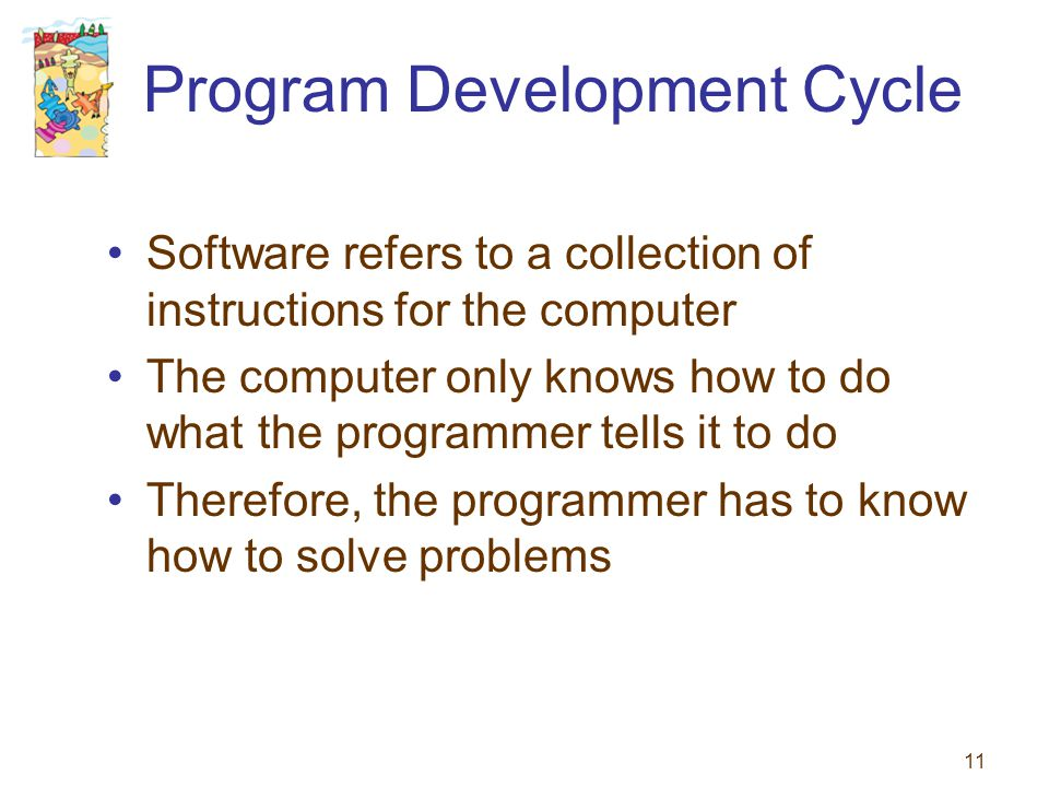 11 Program Development Cycle Software refers to a collection of instructions for the computer The computer only knows how to do what the programmer te