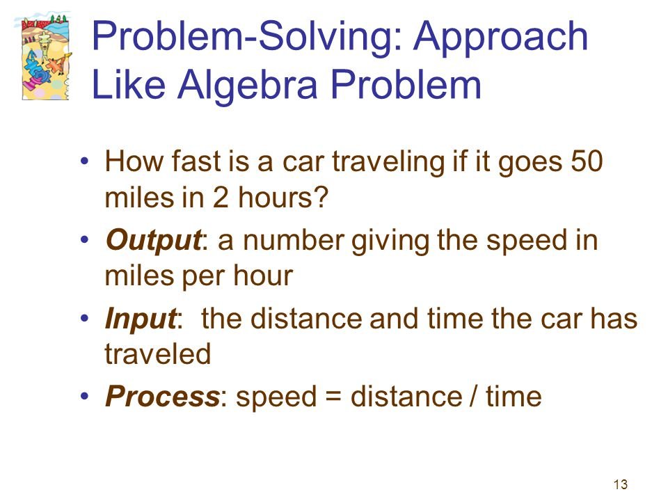 13 Problem-Solving: Approach Like Algebra Problem How fast is a car traveling if it goes 50 miles in 2 hours? Output: a number giving the speed in mil