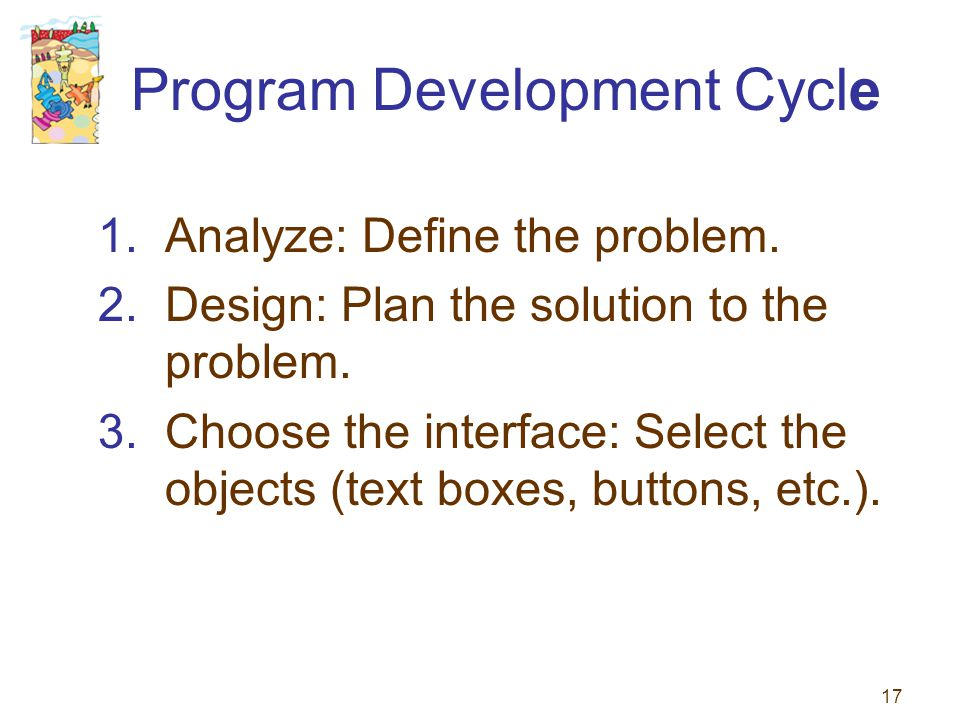 17 Program Development Cycle 1.Analyze: Define the problem. 2.Design: Plan the solution to the problem. 3.Choose the interface: Select the objects (te
