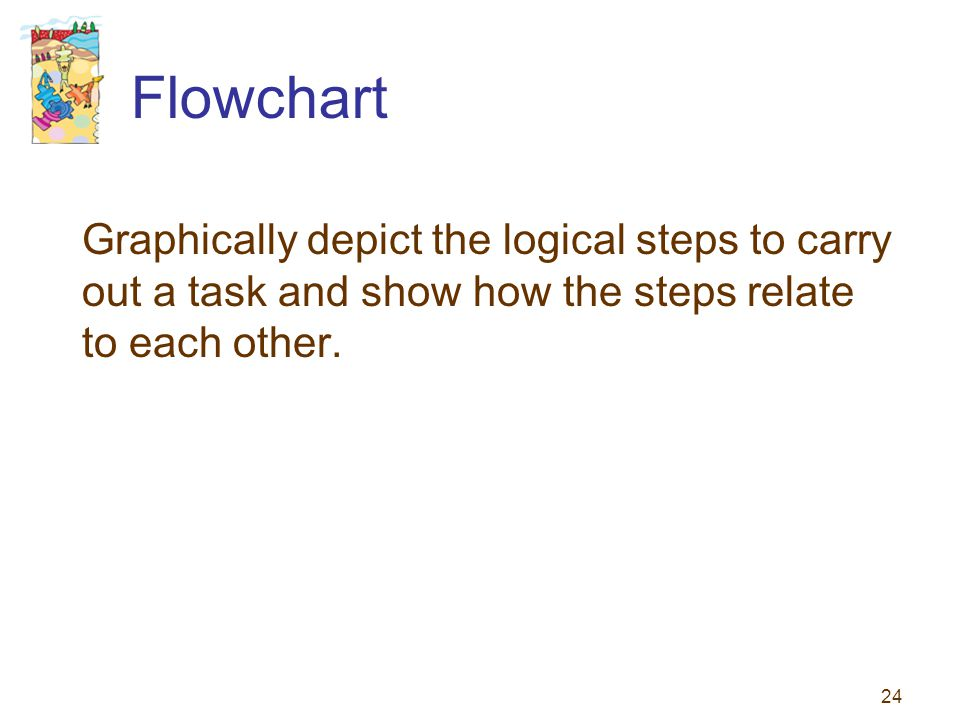 24 Flowchart Graphically depict the logical steps to carry out a task and show how the steps relate to each other.