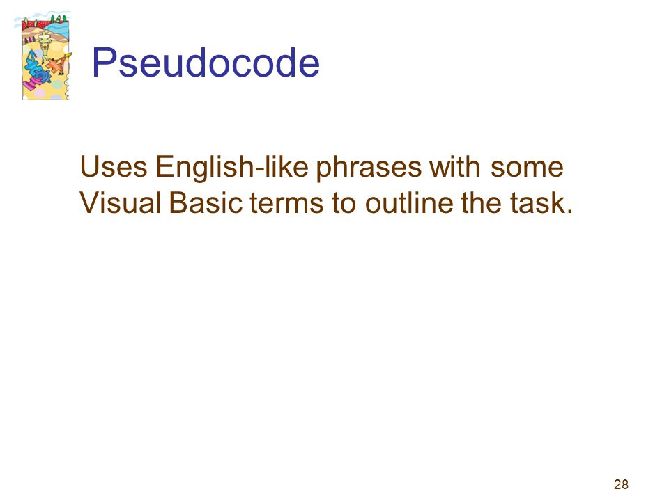 28 Pseudocode Uses English-like phrases with some Visual Basic terms to outline the task.