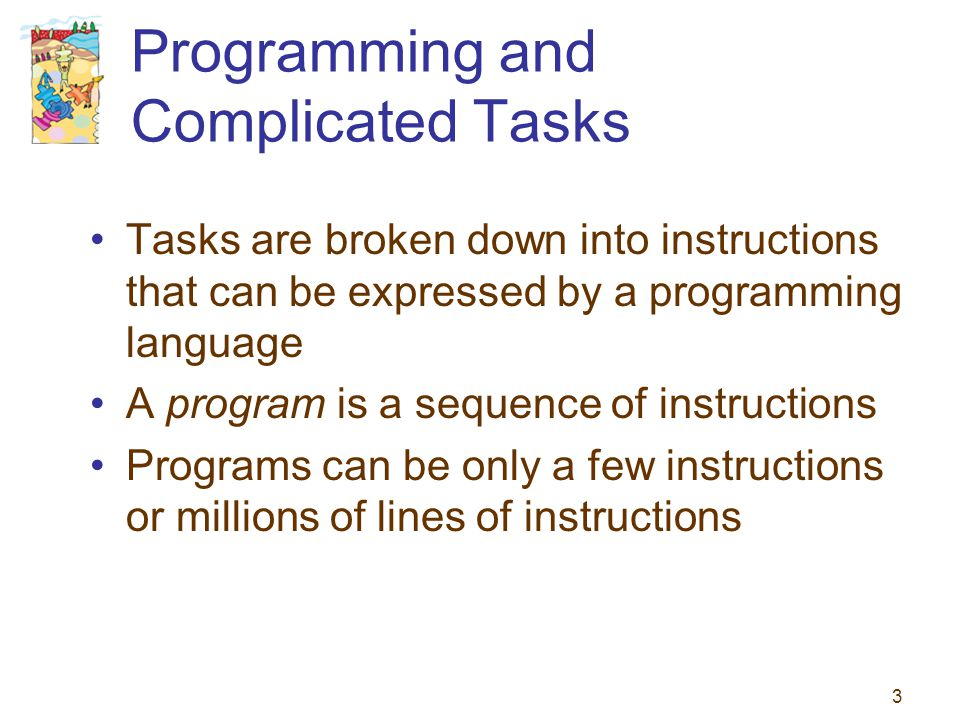 3 Programming and Complicated Tasks Tasks are broken down into instructions that can be expressed by a programming language A program is a sequence of