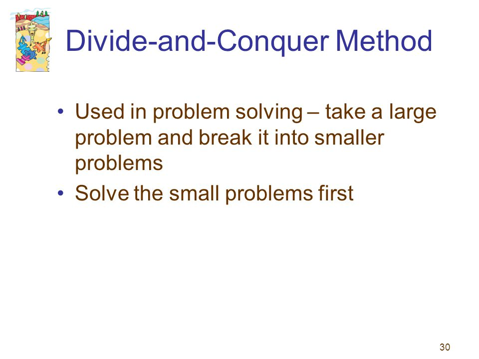 30 Divide-and-Conquer Method Used in problem solving – take a large problem and break it into smaller problems Solve the small problems first