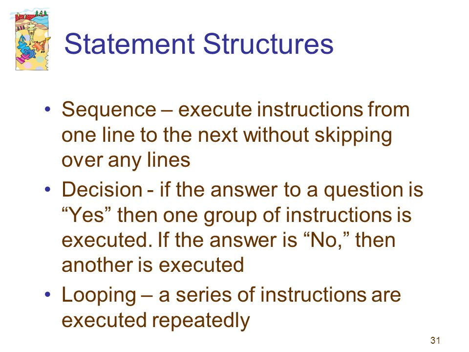31 Statement Structures Sequence – execute instructions from one line to the next without skipping over any lines Decision - if the answer to a questi