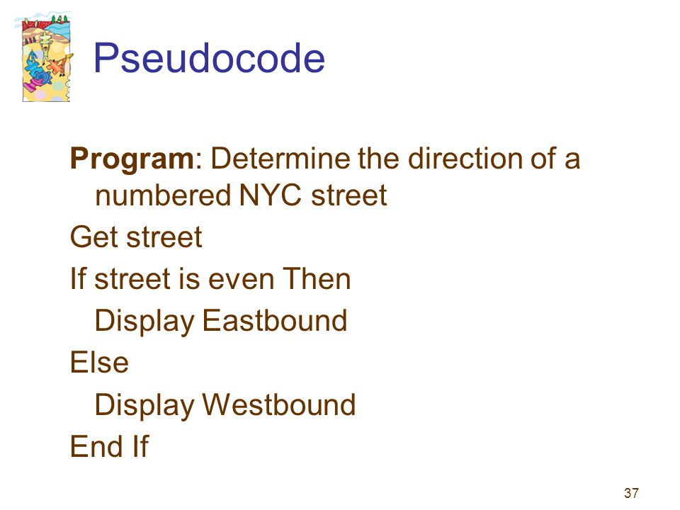 37 Pseudocode Program: Determine the direction of a numbered NYC street Get street If street is even Then Display Eastbound Else Display Westbound End