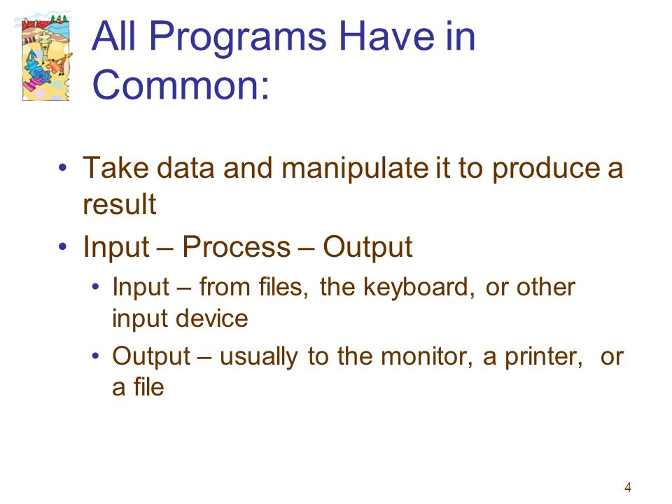 4 All Programs Have in Common: Take data and manipulate it to produce a result Input – Process – Output Input – from files, the keyboard, or other inp