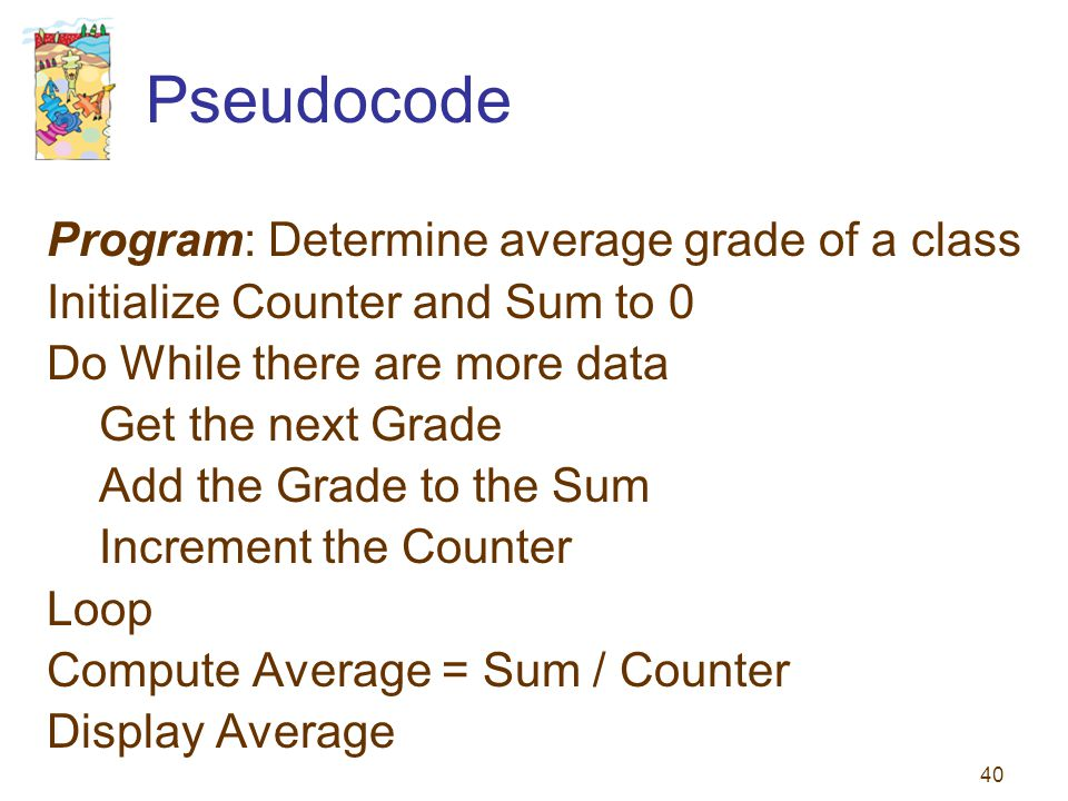 40 Pseudocode Program: Determine average grade of a class Initialize Counter and Sum to 0 Do While there are more data Get the next Grade Add the Grad