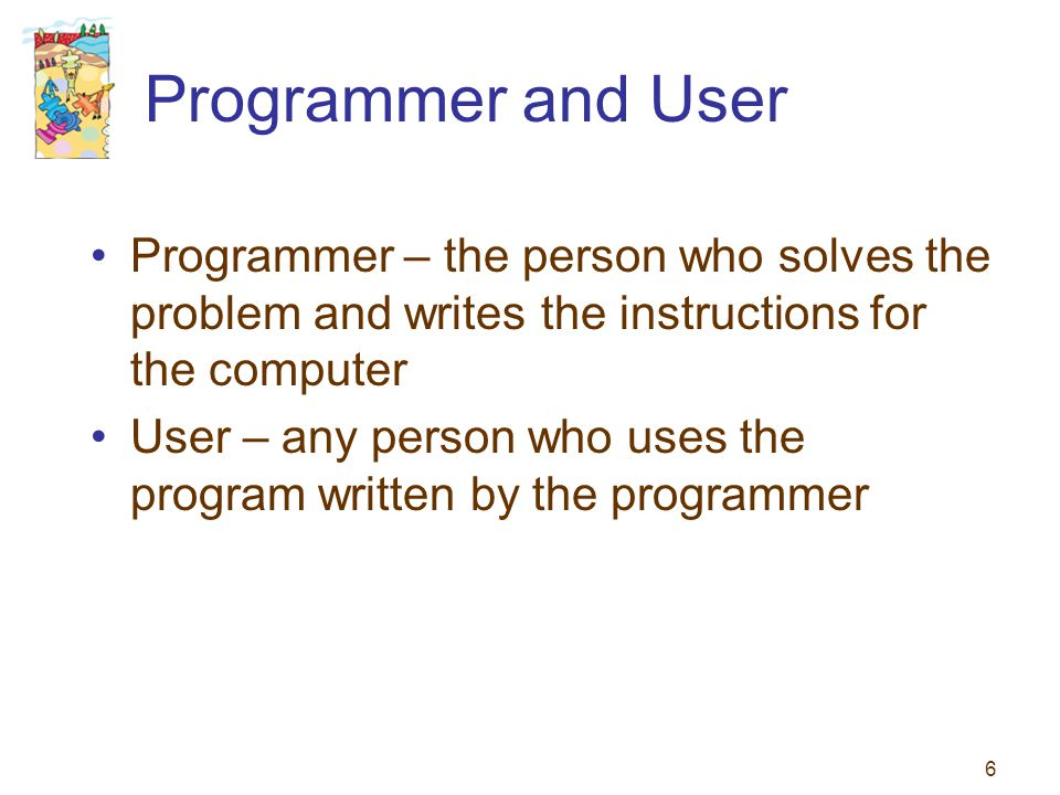 6 Programmer and User Programmer – the person who solves the problem and writes the instructions for the computer User – any person who uses the progr