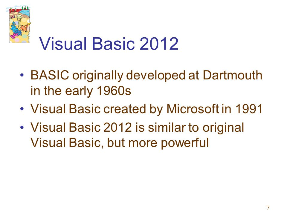 7 Visual Basic 2012 BASIC originally developed at Dartmouth in the early 1960s Visual Basic created by Microsoft in 1991 Visual Basic 2012 is similar