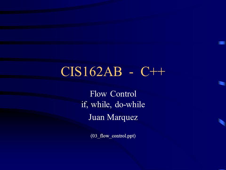 CIS162AB - C++ Flow Control if, while, do-while Juan Marquez (03_flow_control.ppt)