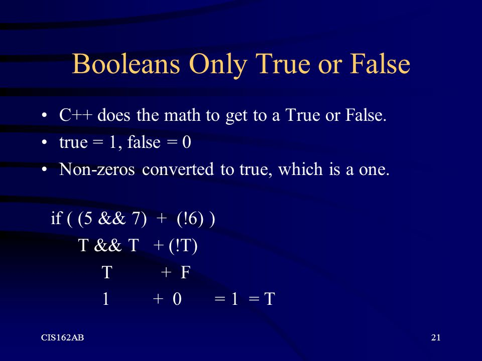 CIS162AB21 Booleans Only True or False C++ does the math to get to a True or False.