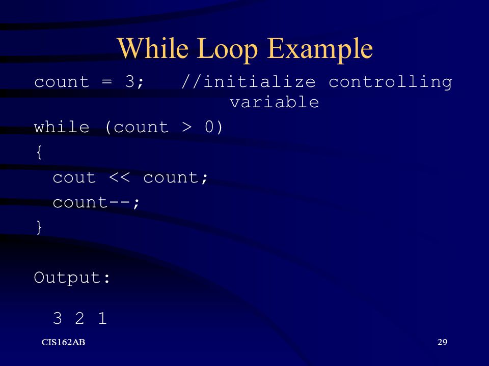 CIS162AB29 While Loop Example count = 3; //initialize controlling variable while (count > 0) { cout << count; count--; } Output: 3 2 1