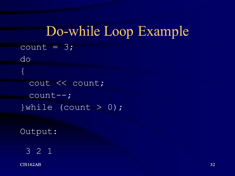 CIS162AB32 Do-while Loop Example count = 3; do { cout << count; count--; }while (count > 0); Output: 3 2 1