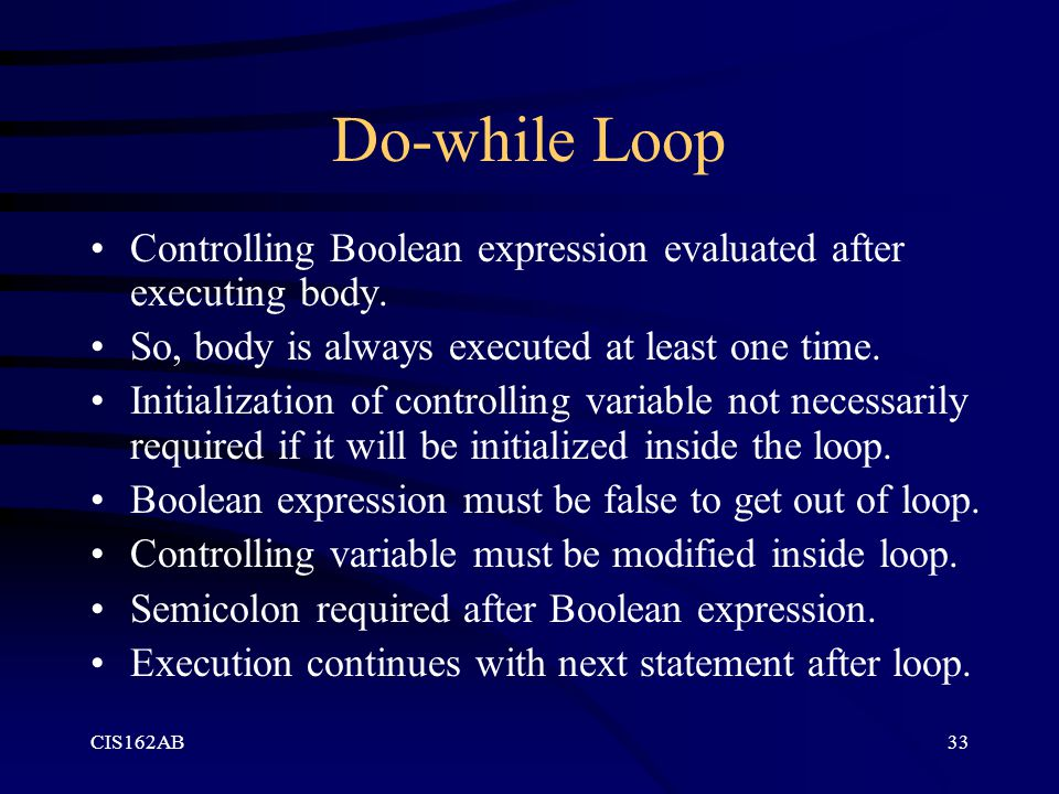 CIS162AB33 Do-while Loop Controlling Boolean expression evaluated after executing body.