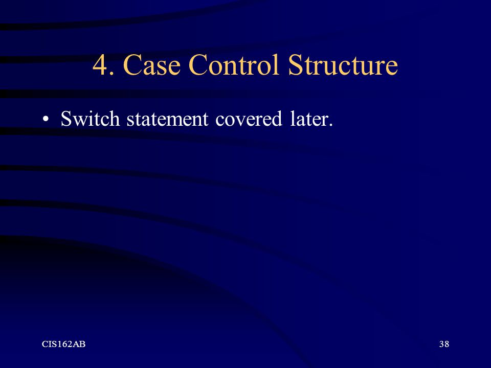 CIS162AB38 4. Case Control Structure Switch statement covered later.