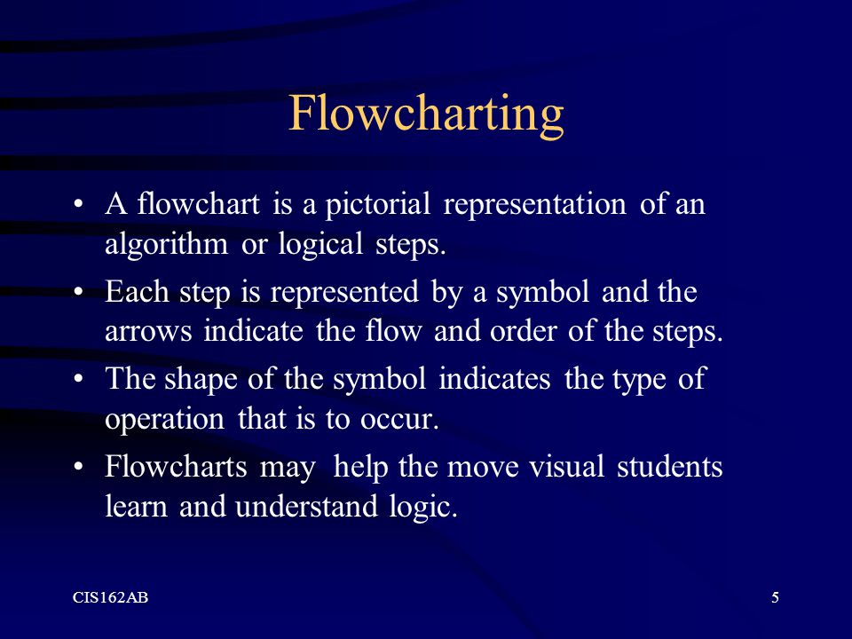 CIS162AB5 Flowcharting A flowchart is a pictorial representation of an algorithm or logical steps.