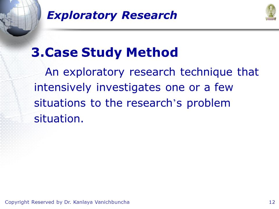 Copyright Reserved by Dr. Kanlaya Vanichbuncha12 3.Case Study Method An exploratory research technique that intensively investigates one or a few situ