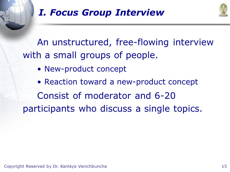 Copyright Reserved by Dr. Kanlaya Vanichbuncha15 I. Focus Group Interview An unstructured, free-flowing interview with a small groups of people. New-p