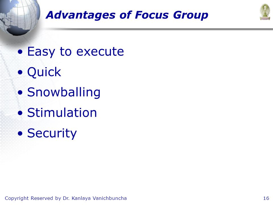 Copyright Reserved by Dr. Kanlaya Vanichbuncha16 Advantages of Focus Group Easy to execute Quick Snowballing Stimulation Security