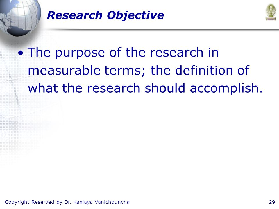 Copyright Reserved by Dr. Kanlaya Vanichbuncha29 Research Objective The purpose of the research in measurable terms; the definition of what the resear