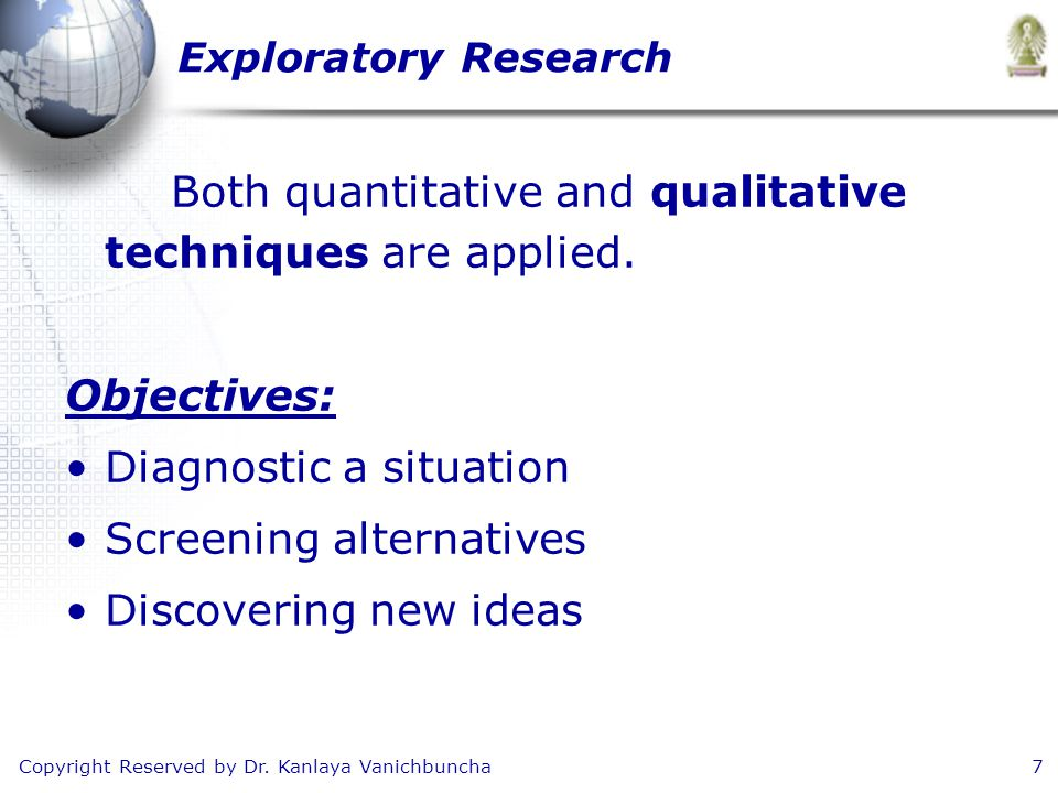 Copyright Reserved by Dr. Kanlaya Vanichbuncha7 Exploratory Research Both quantitative and qualitative techniques are applied. Objectives: Diagnostic