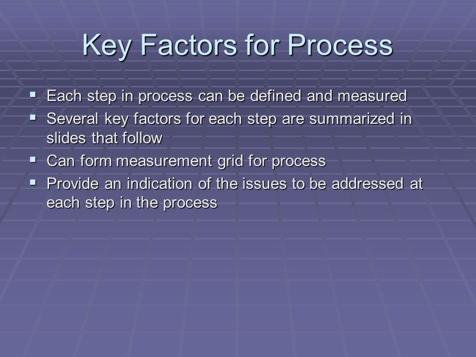 Key Factors for Process  Each step in process can be defined and measured  Several key factors for each step are summarized in slides that follow  Can form measurement grid for process  Provide an indication of the issues to be addressed at each step in the process