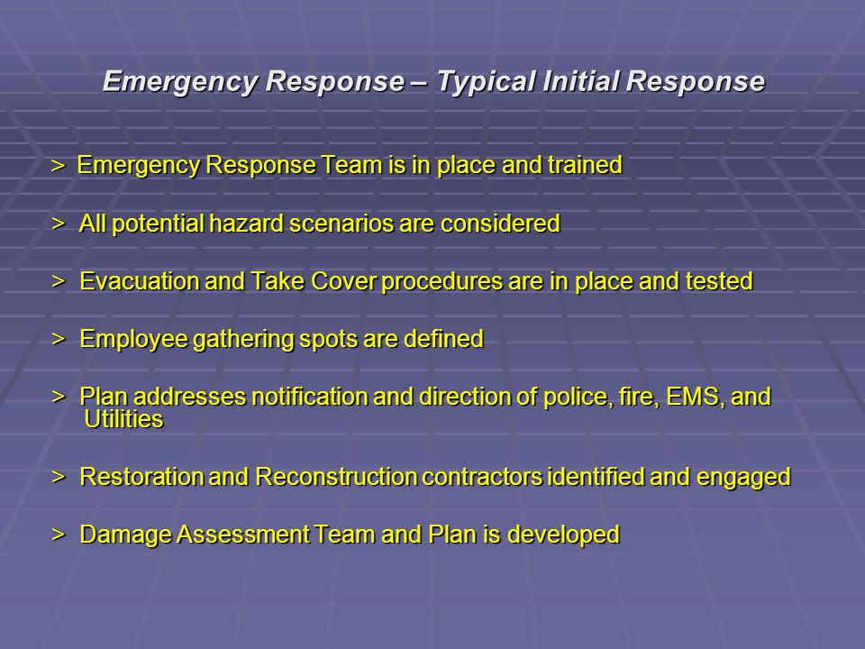 Emergency Response – Typical Initial Response > Emergency Response Team is in place and trained > All potential hazard scenarios are considered > Evacuation and Take Cover procedures are in place and tested > Employee gathering spots are defined > Plan addresses notification and direction of police, fire, EMS, and Utilities > Restoration and Reconstruction contractors identified and engaged > Damage Assessment Team and Plan is developed