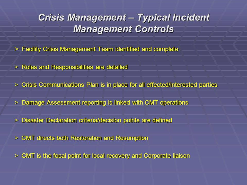 Crisis Management – Typical Incident Management Controls > Facility Crisis Management Team identified and complete > Roles and Responsibilities are detailed > Crisis Communications Plan is in place for all effected/interested parties > Damage Assessment reporting is linked with CMT operations > Disaster Declaration criteria/decision points are defined > CMT directs both Restoration and Resumption > CMT is the focal point for local recovery and Corporate liaison