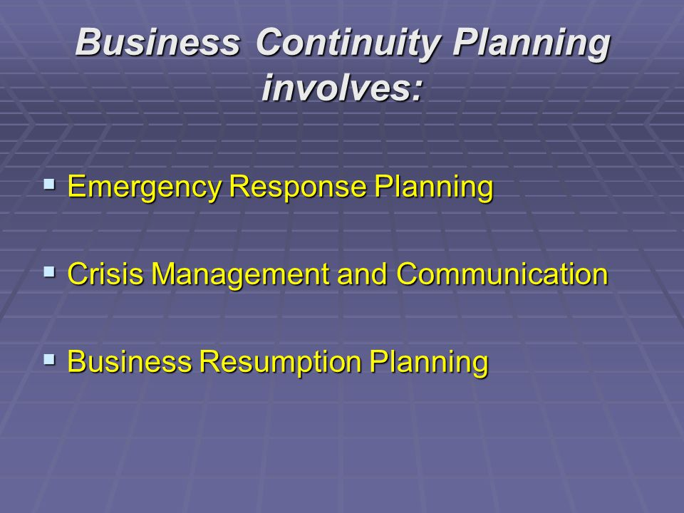 Business Continuity Planning involves:  Emergency Response Planning  Crisis Management and Communication  Business Resumption Planning
