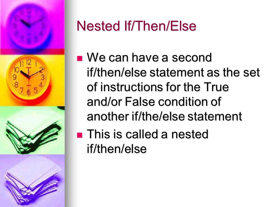Nested If/Then/Else We can have a second if/then/else statement as the set of instructions for the True and/or False condition of another if/the/else