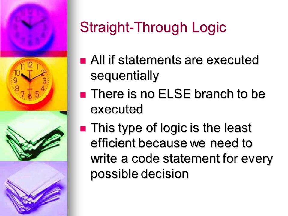 Straight-Through Logic All if statements are executed sequentially All if statements are executed sequentially There is no ELSE branch to be executed