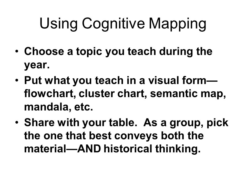 Using Cognitive Mapping Choose a topic you teach during the year. Put what you teach in a visual form— flowchart, cluster chart, semantic map, mandala