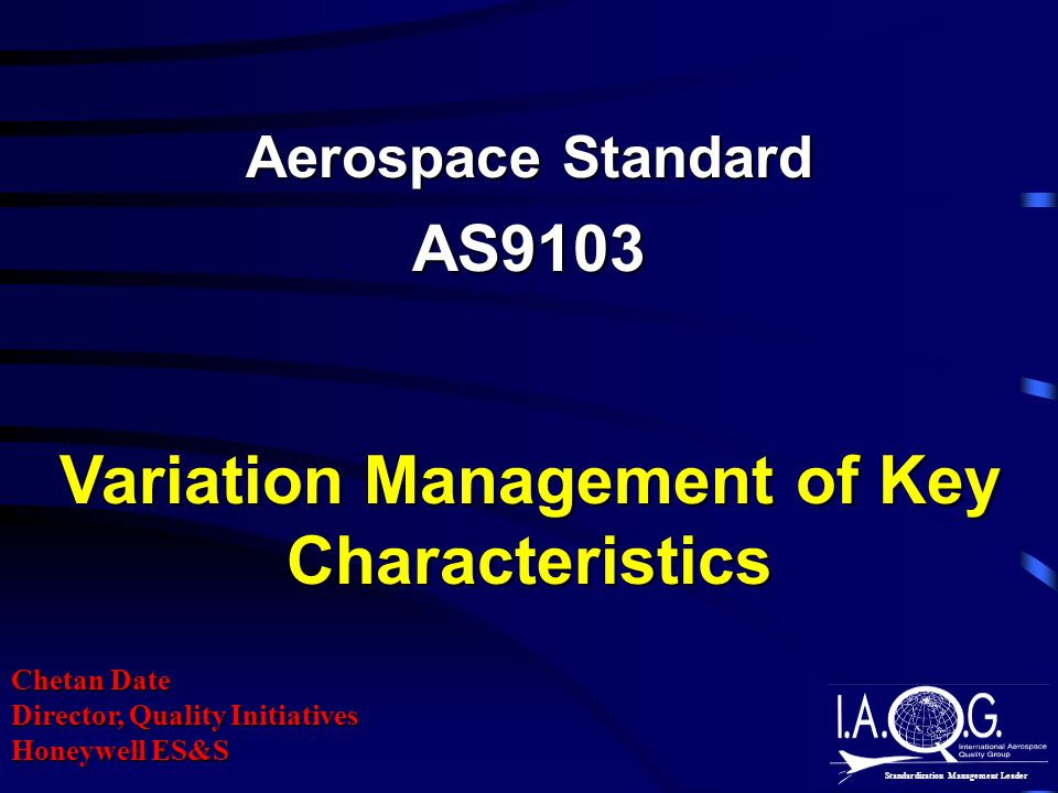Aerospace Standard AS9103 Variation Management of Key Characteristics Chetan Date Director, Quality Initiatives Honeywell ES&S Standardization Management Leader
