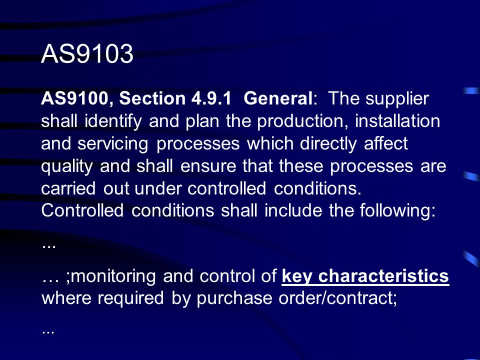 AS9100, Section 4.9.1 General: The supplier shall identify and plan the production, installation and servicing processes which directly affect quality and shall ensure that these processes are carried out under controlled conditions.