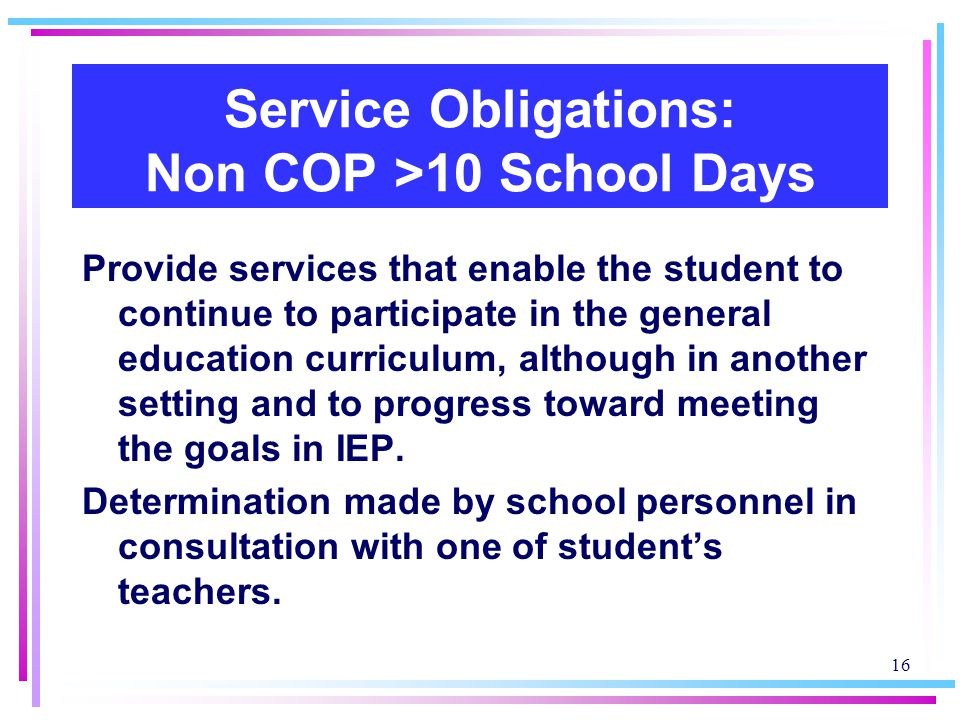 16 Service Obligations: Non COP >10 School Days Provide services that enable the student to continue to participate in the general education curriculum, although in another setting and to progress toward meeting the goals in IEP.