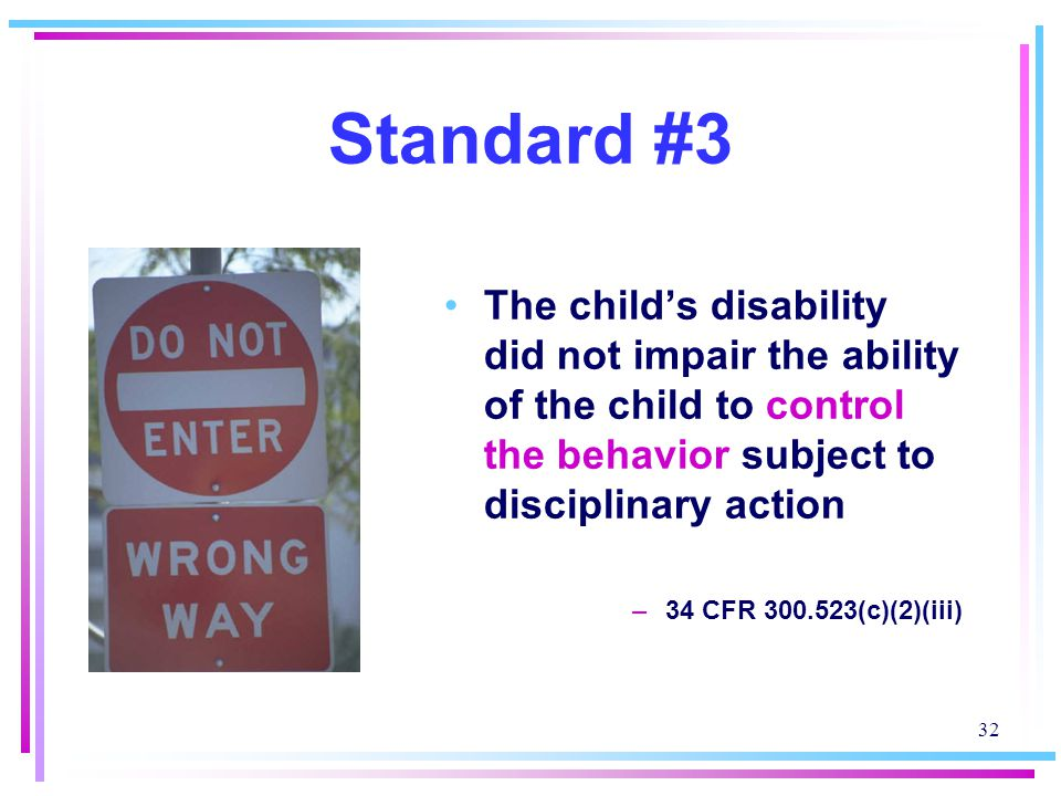 32 Standard #3 The child's disability did not impair the ability of the child to control the behavior subject to disciplinary action –34 CFR 300.523(c)(2)(iii)