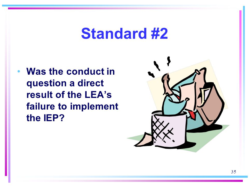 35 Standard #2 Was the conduct in question a direct result of the LEA's failure to implement the IEP?