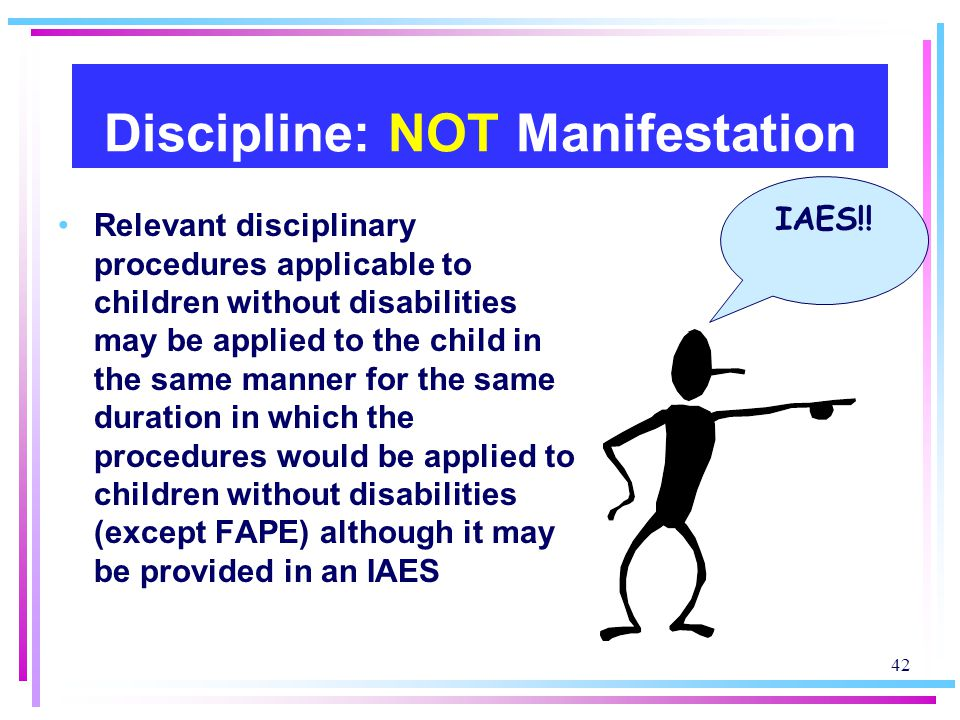 42 Discipline: NOT Manifestation Relevant disciplinary procedures applicable to children without disabilities may be applied to the child in the same manner for the same duration in which the procedures would be applied to children without disabilities (except FAPE) although it may be provided in an IAES IAES!!