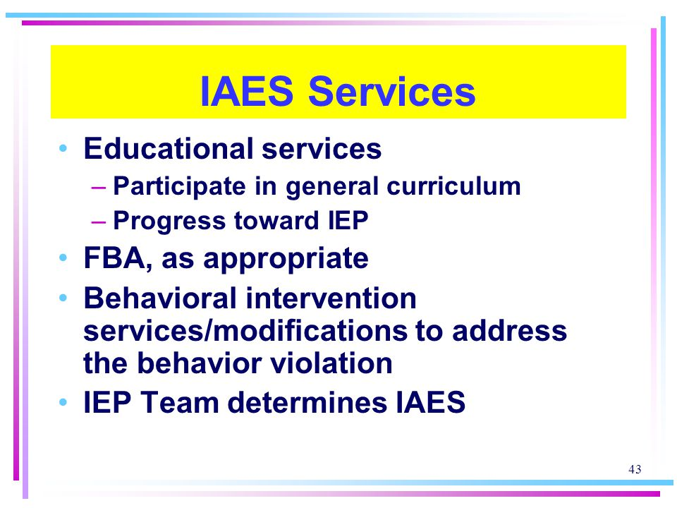 43 IAES Services Educational services –Participate in general curriculum –Progress toward IEP FBA, as appropriate Behavioral intervention services/modifications to address the behavior violation IEP Team determines IAES