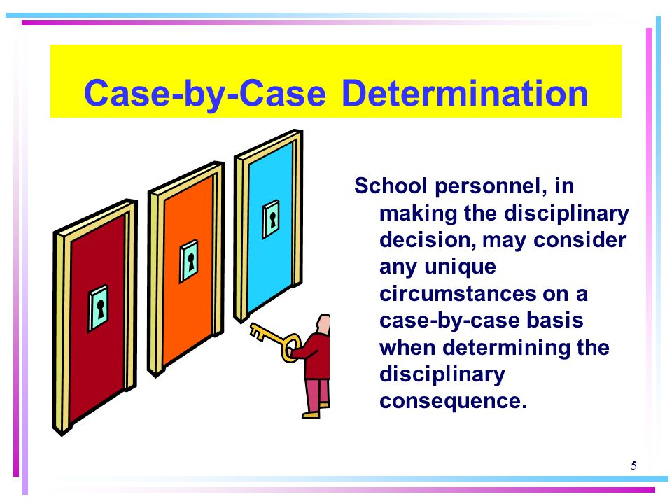 5 Case-by-Case Determination School personnel, in making the disciplinary decision, may consider any unique circumstances on a case-by-case basis when determining the disciplinary consequence.
