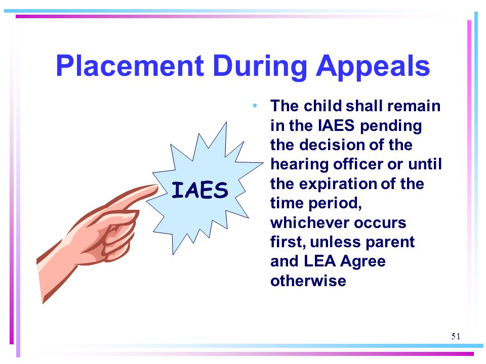 51 Placement During Appeals The child shall remain in the IAES pending the decision of the hearing officer or until the expiration of the time period, whichever occurs first, unless parent and LEA Agree otherwise IAES