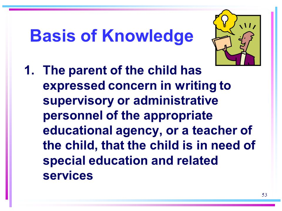 53 Basis of Knowledge 1.The parent of the child has expressed concern in writing to supervisory or administrative personnel of the appropriate educational agency, or a teacher of the child, that the child is in need of special education and related services