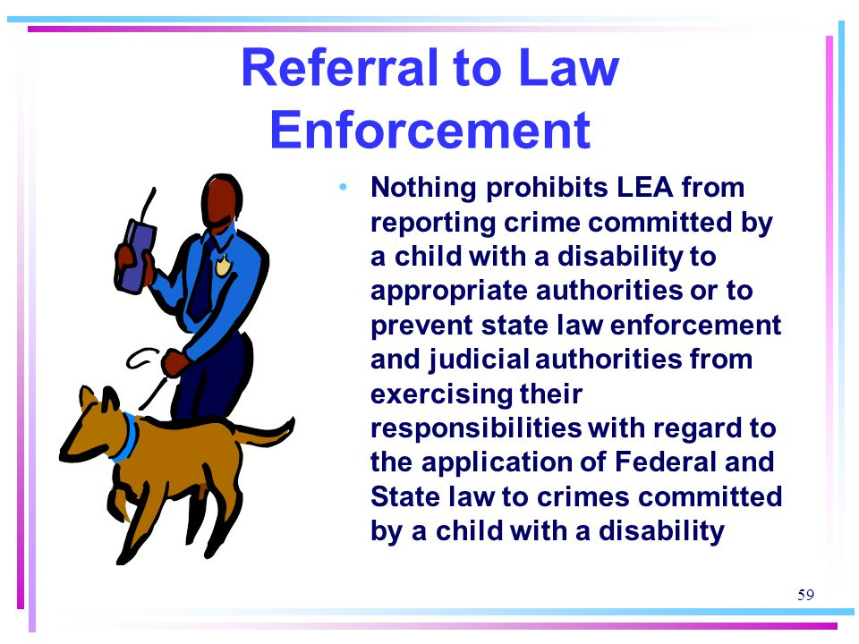 59 Referral to Law Enforcement Nothing prohibits LEA from reporting crime committed by a child with a disability to appropriate authorities or to prevent state law enforcement and judicial authorities from exercising their responsibilities with regard to the application of Federal and State law to crimes committed by a child with a disability