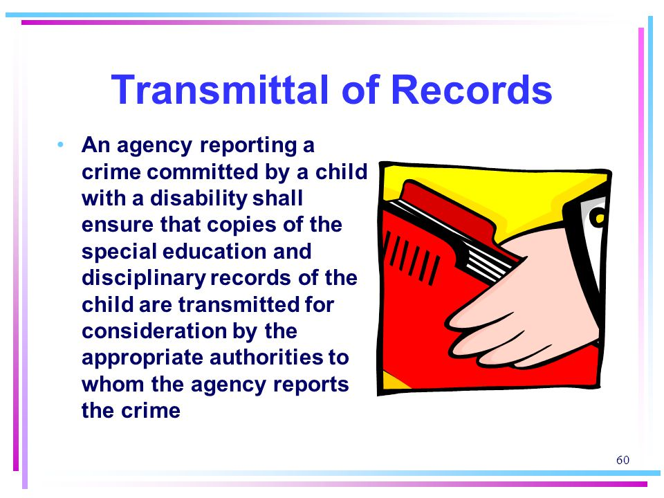 60 Transmittal of Records An agency reporting a crime committed by a child with a disability shall ensure that copies of the special education and disciplinary records of the child are transmitted for consideration by the appropriate authorities to whom the agency reports the crime