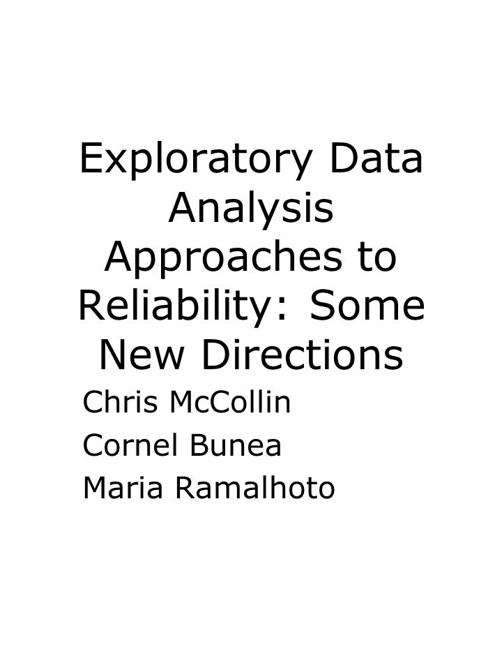 Exploratory Data Analysis Approaches to Reliability: Some New Directions Chris McCollin Cornel Bunea Maria Ramalhoto